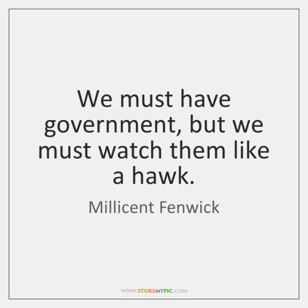 We must have government, but we must watch them like a hawk.