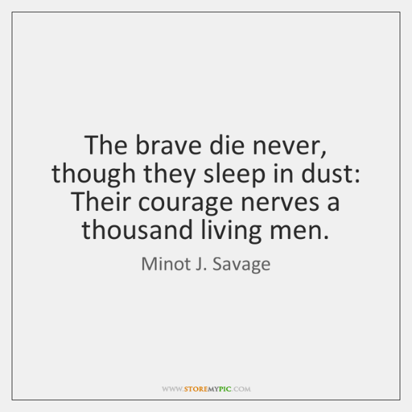 The brave die never, though they sleep in dust: Their courage nerves ...