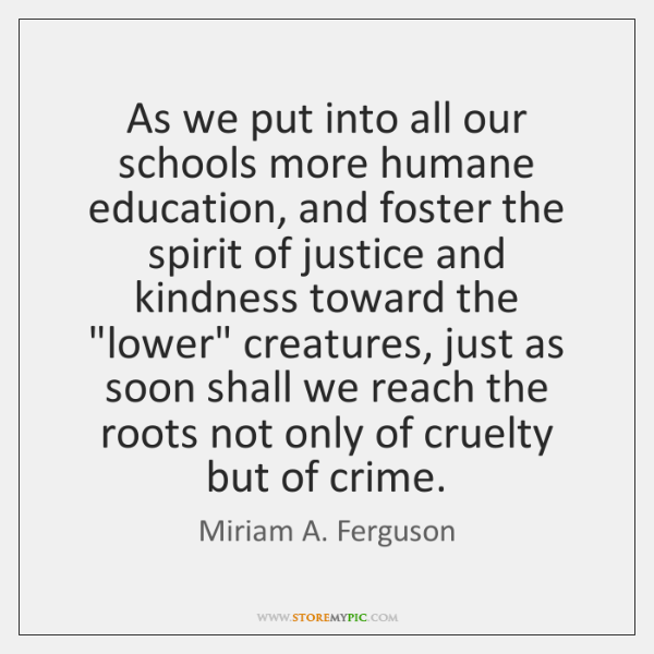 As we put into all our schools more humane education, and foster ...
