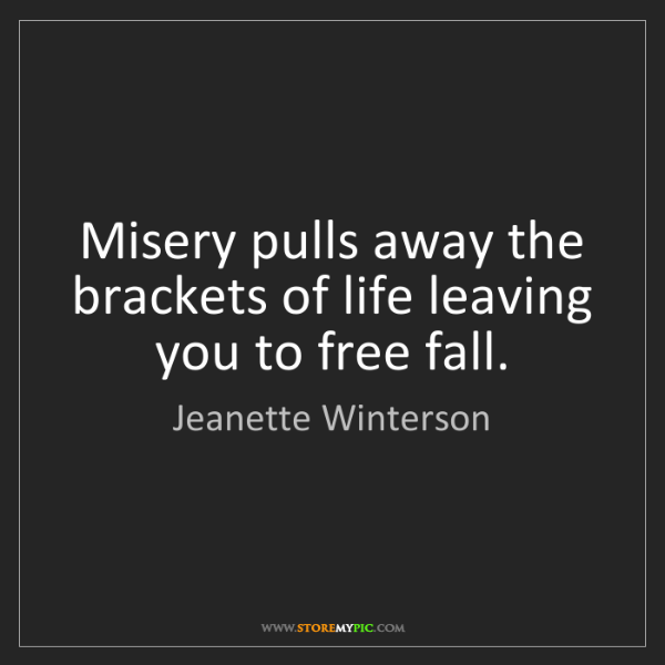 Jeanette Winterson: Misery pulls away the brackets of life leaving you to...