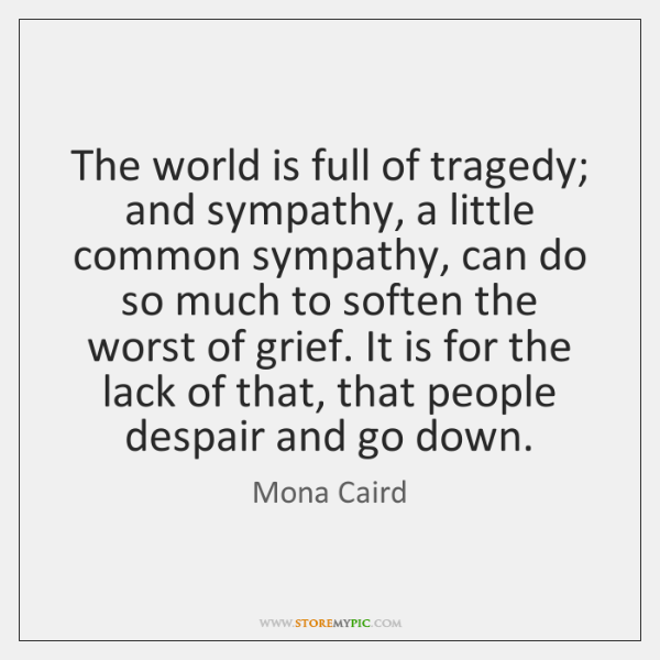 The world is full of tragedy; and sympathy, a little common sympathy, ...