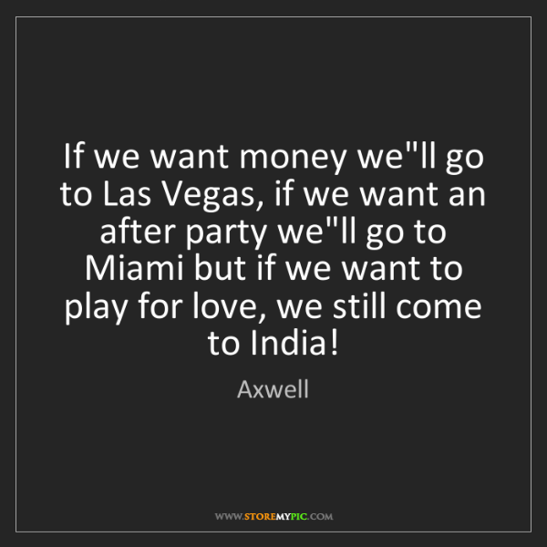 Axwell: If we want money we'll go to Las Vegas, if we want an...