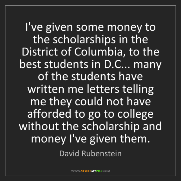 David Rubenstein: I've given some money to the scholarships in the District...