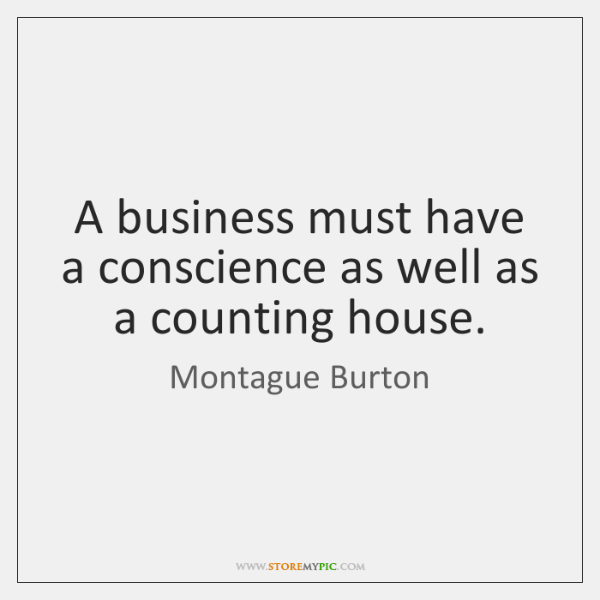 A business must have a conscience as well as a counting house.
