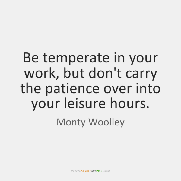 Be temperate in your work, but don't carry the patience over into ...