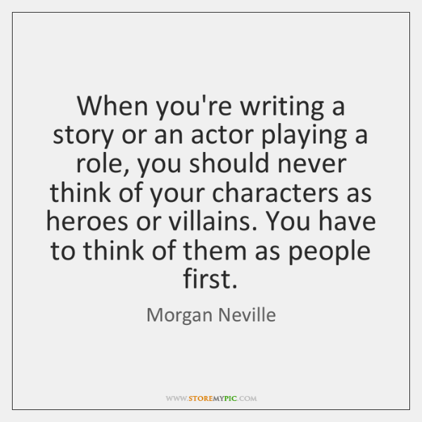 When you're writing a story or an actor playing a role, you ...