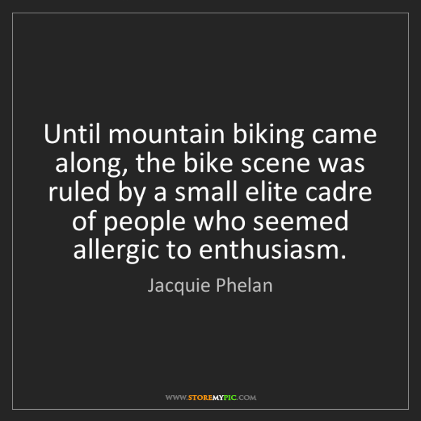 Jacquie Phelan: Until mountain biking came along, the bike scene was...