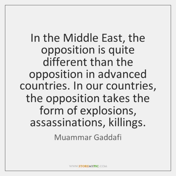 In the Middle East, the opposition is quite different than the opposition ...