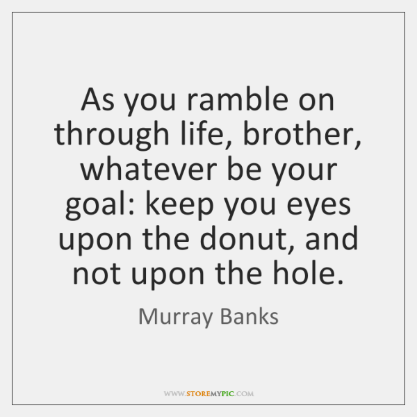 As you ramble on through life, brother, whatever be your goal: keep ...
