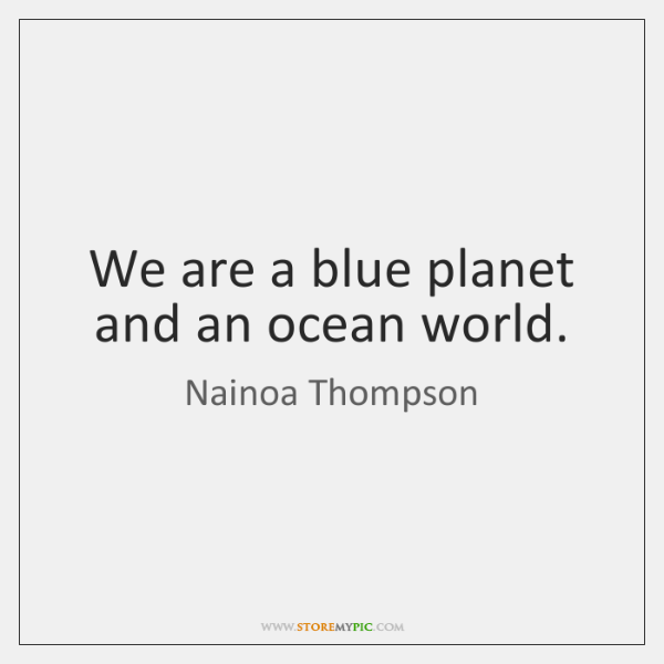 We are a blue planet and an ocean world.