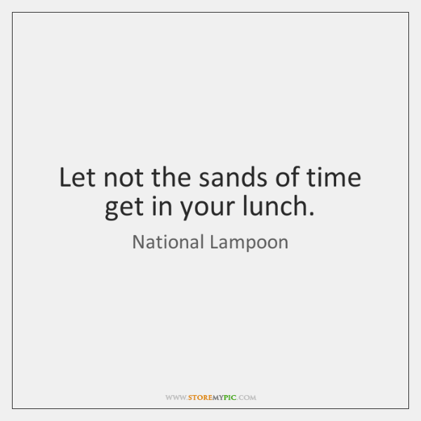 Let not the sands of time get in your lunch.