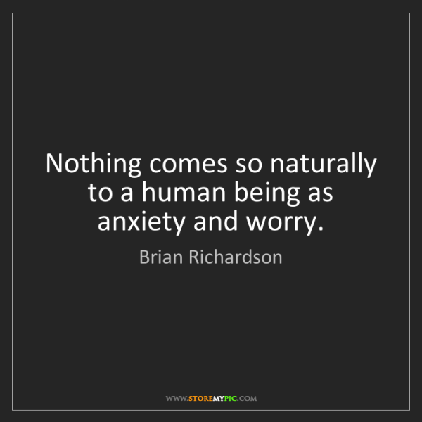 Brian Richardson: Nothing comes so naturally to a human being as anxiety...