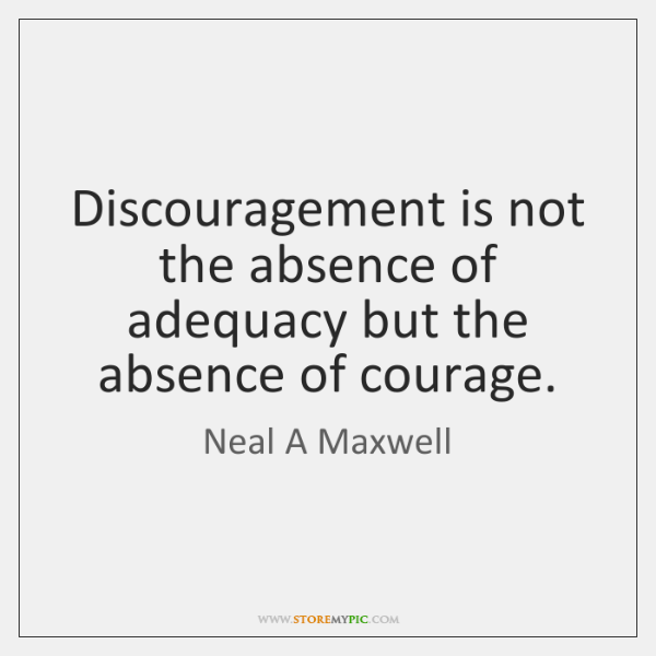 Discouragement is not the absence of adequacy but the absence of courage.