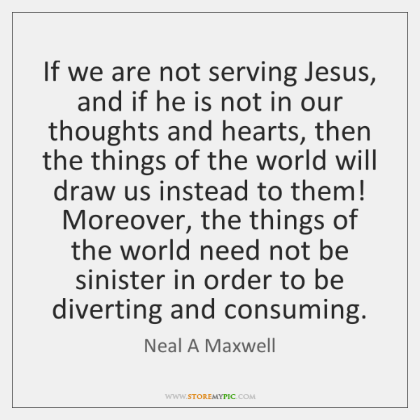 If we are not serving Jesus, and if he is not in ...
