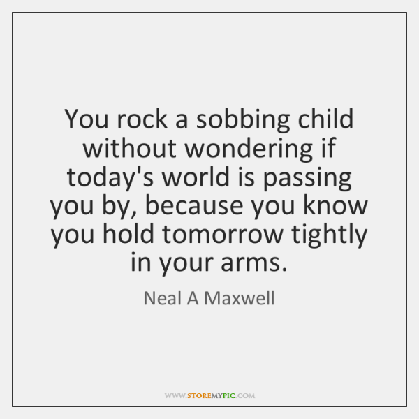 You rock a sobbing child without wondering if today's world is passing ...