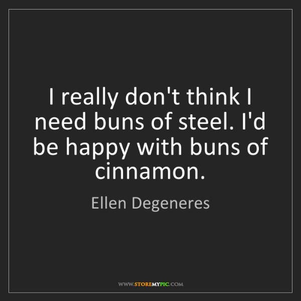 Ellen Degeneres: I really don't think I need buns of steel. I'd be happy...