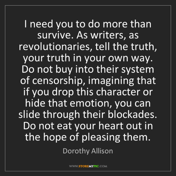 Dorothy Allison: I need you to do more than survive. As writers, as revolutionaries,...