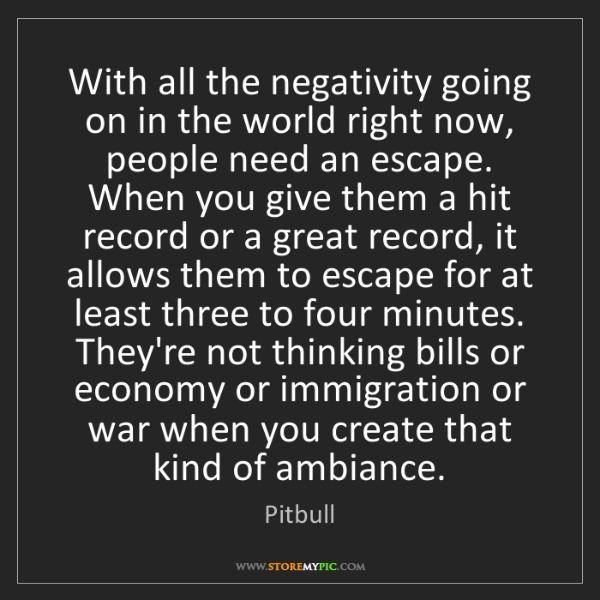 Pitbull: With all the negativity going on in the world right now,...