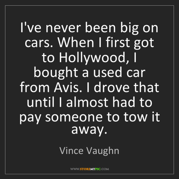 Vince Vaughn: I've never been big on cars. When I first got to Hollywood,...
