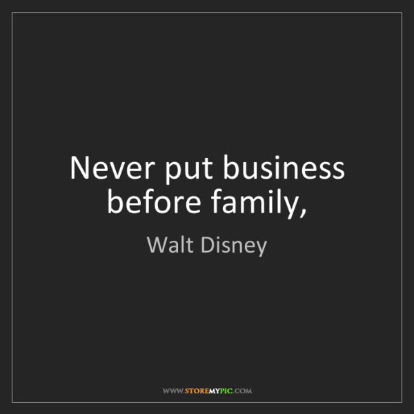 Walt Disney: Never put business before family,
