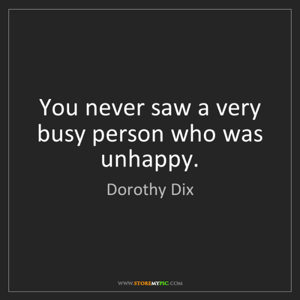 Dorothy Dix: You never saw a very busy person who was unhappy.