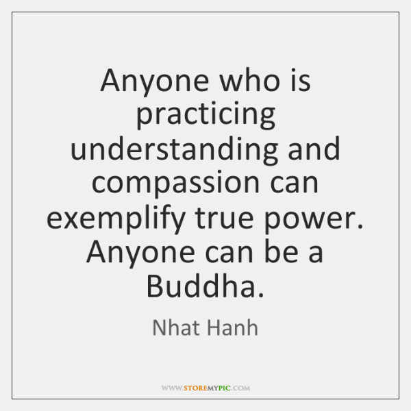 Anyone who is practicing understanding and compassion can exemplify true power. Anyone ..., Nhat Hanh Quotes