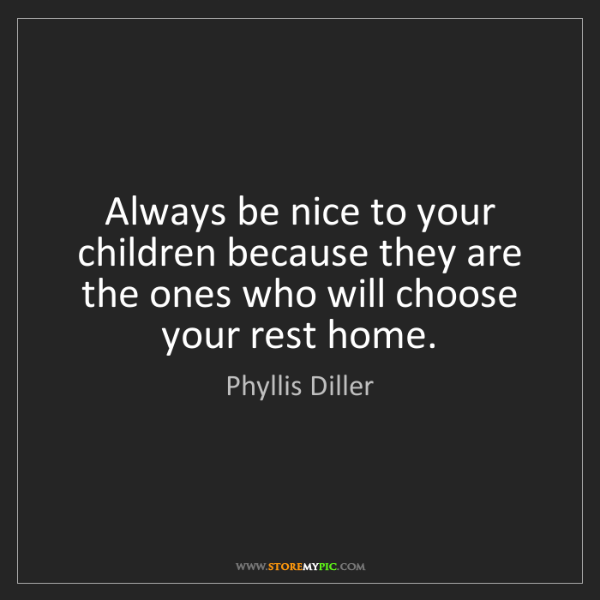 Phyllis Diller: Always be nice to your children because they are the...