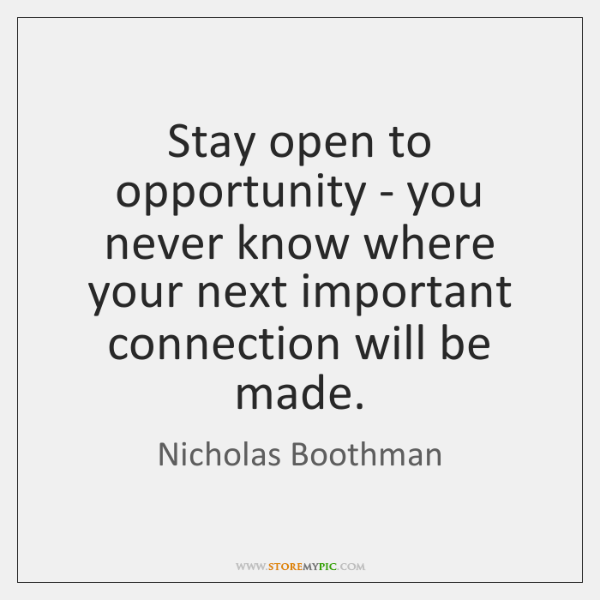Stay open to opportunity - you never know where your next important ...