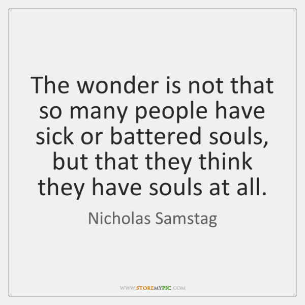 The wonder is not that so many people have sick or battered ...