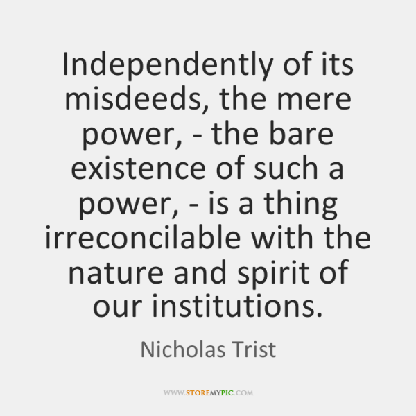 Independently of its misdeeds, the mere power, - the bare existence of ...