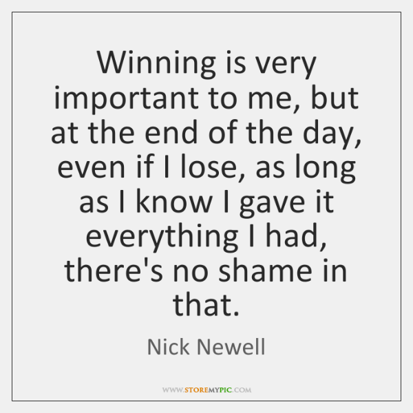 Winning is very important to me, but at the end of the ...
