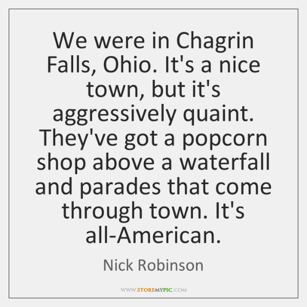 We were in Chagrin Falls, Ohio. It's a nice town, but it's ...