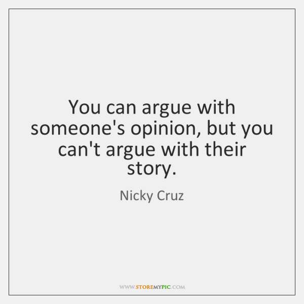 You can argue with someone's opinion, but you can't argue with their ...