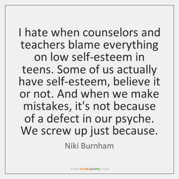 I hate when counselors and teachers blame everything on low self-esteem in ...
