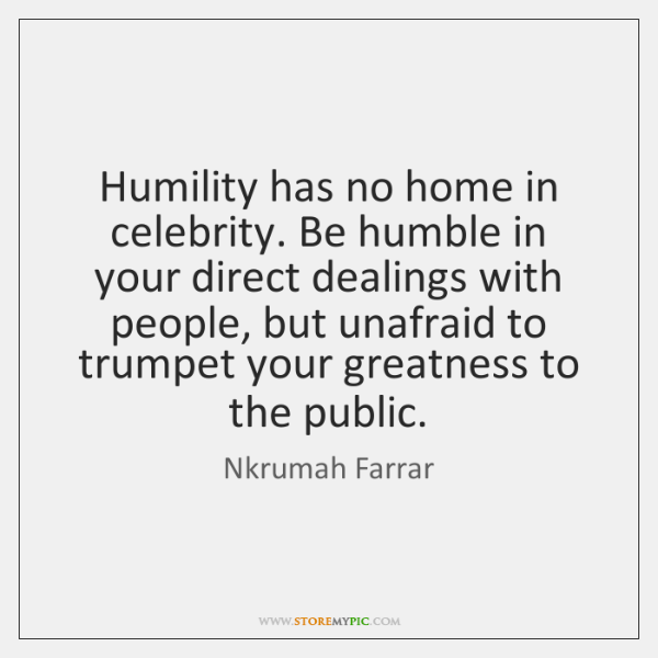 Humility has no home in celebrity. Be humble in your direct dealings ...