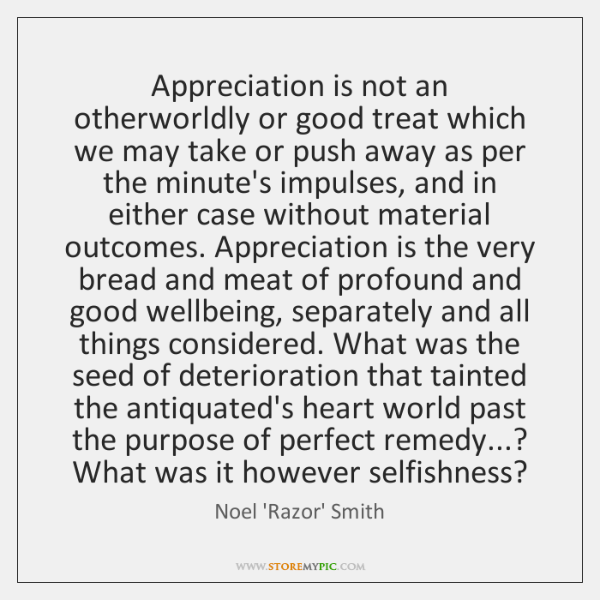 Appreciation is not an otherworldly or good treat which we may take ...