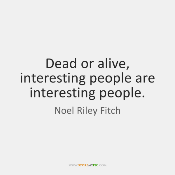 Dead or alive, interesting people are interesting people.