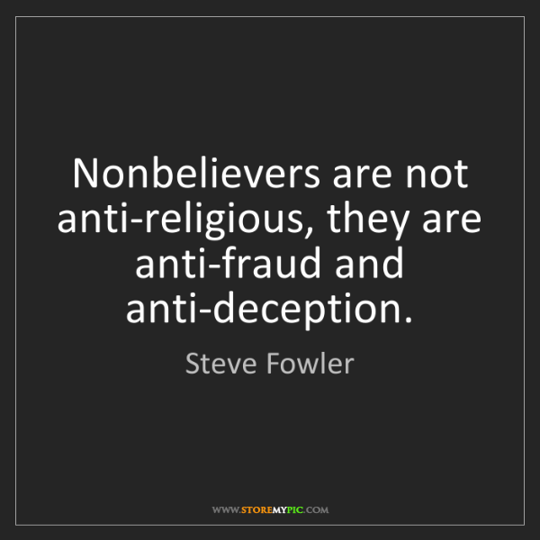 Steve Fowler: Nonbelievers are not anti-religious, they are anti-fraud...