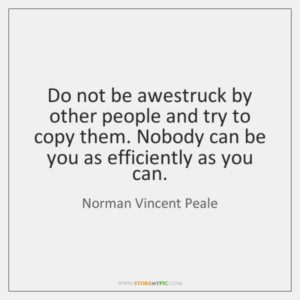 Do not be awestruck by other people and try to copy them. ...