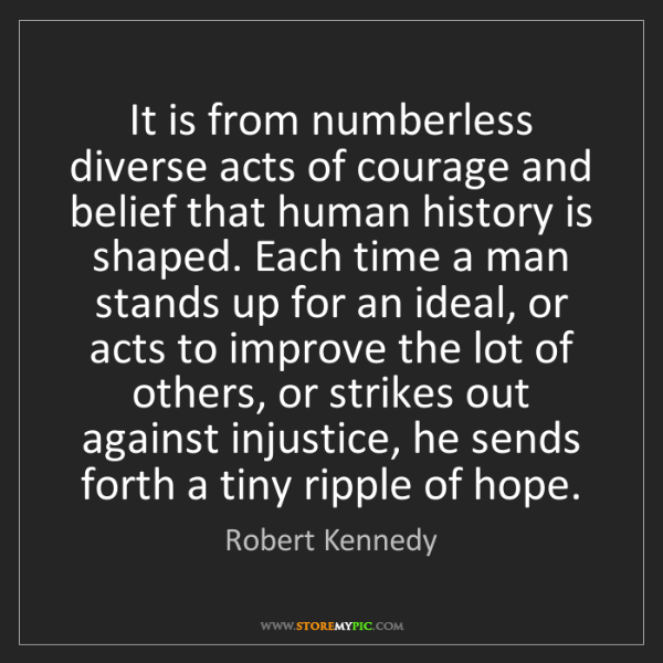 Robert Kennedy: It is from numberless diverse acts of courage and belief...