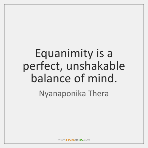 Equanimity is a perfect, unshakable balance of mind.