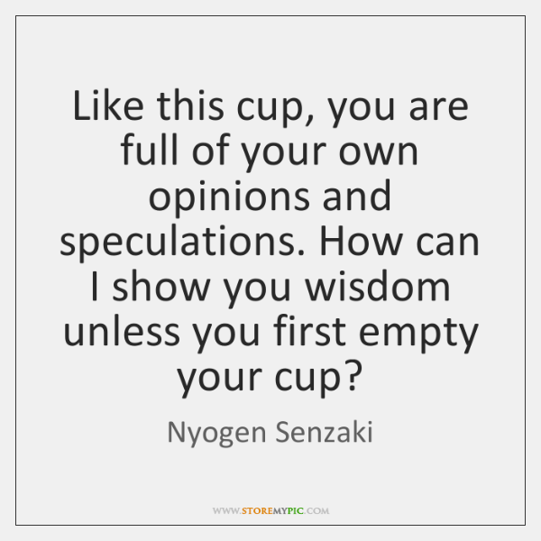 Like this cup, you are full of your own opinions and speculations. ...