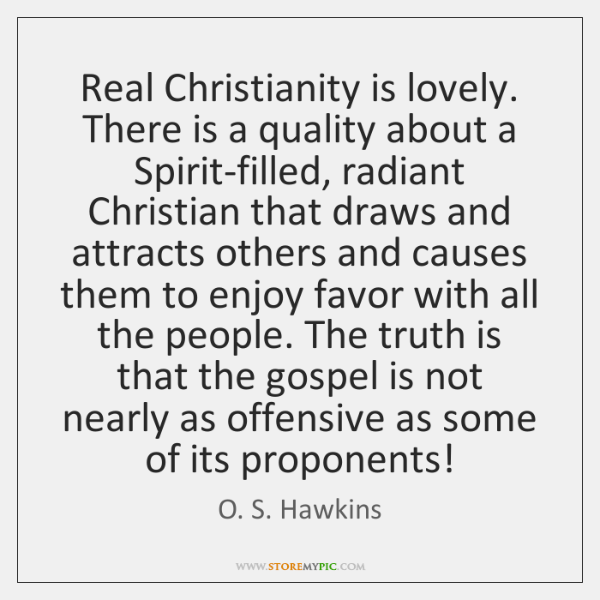 Real Christianity is lovely. There is a quality about a Spirit-filled, radiant ...