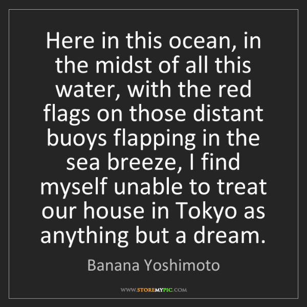 Banana Yoshimoto: Here in this ocean, in the midst of all this water, with...