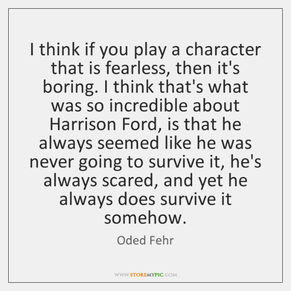 I think if you play a character that is fearless, then it's ...