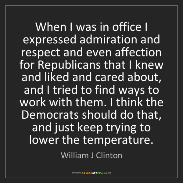 William J Clinton: When I was in office I expressed admiration and respect...