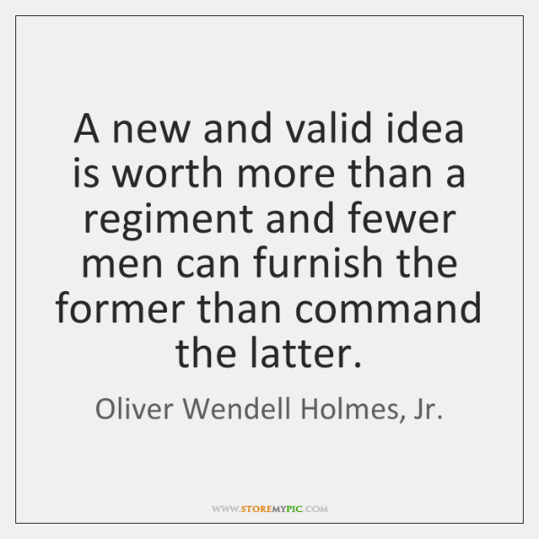 A new and valid idea is worth more than a regiment and ...