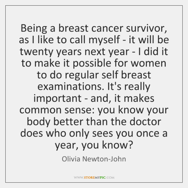 Being a breast cancer survivor, as I like to call myself - ...