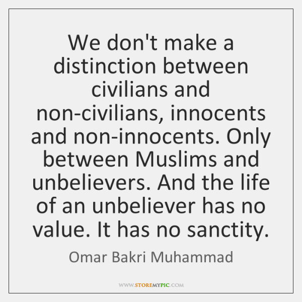 We don't make a distinction between civilians and non-civilians, innocents and non-innocents. ...