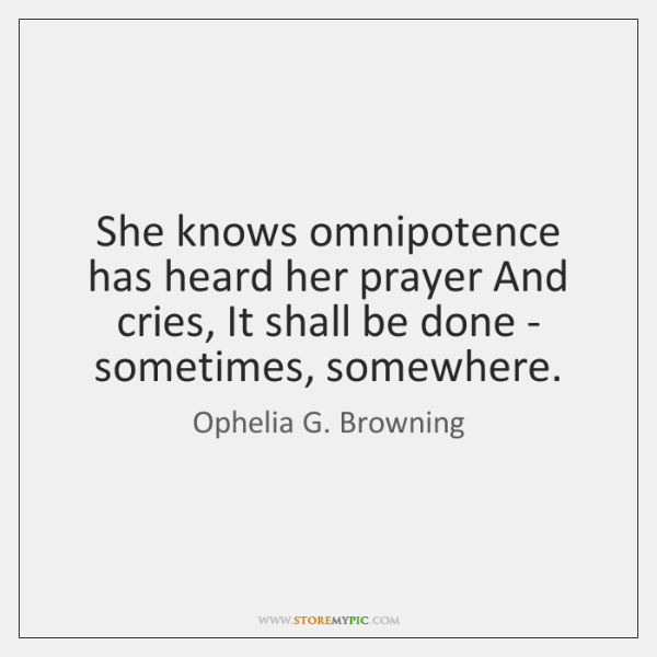 She knows omnipotence has heard her prayer And cries, It shall be ...